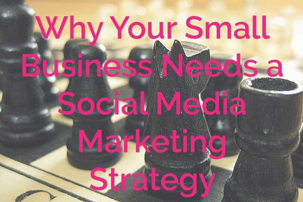 Why Your Small Business Needs Social Media Marketing Strategy
