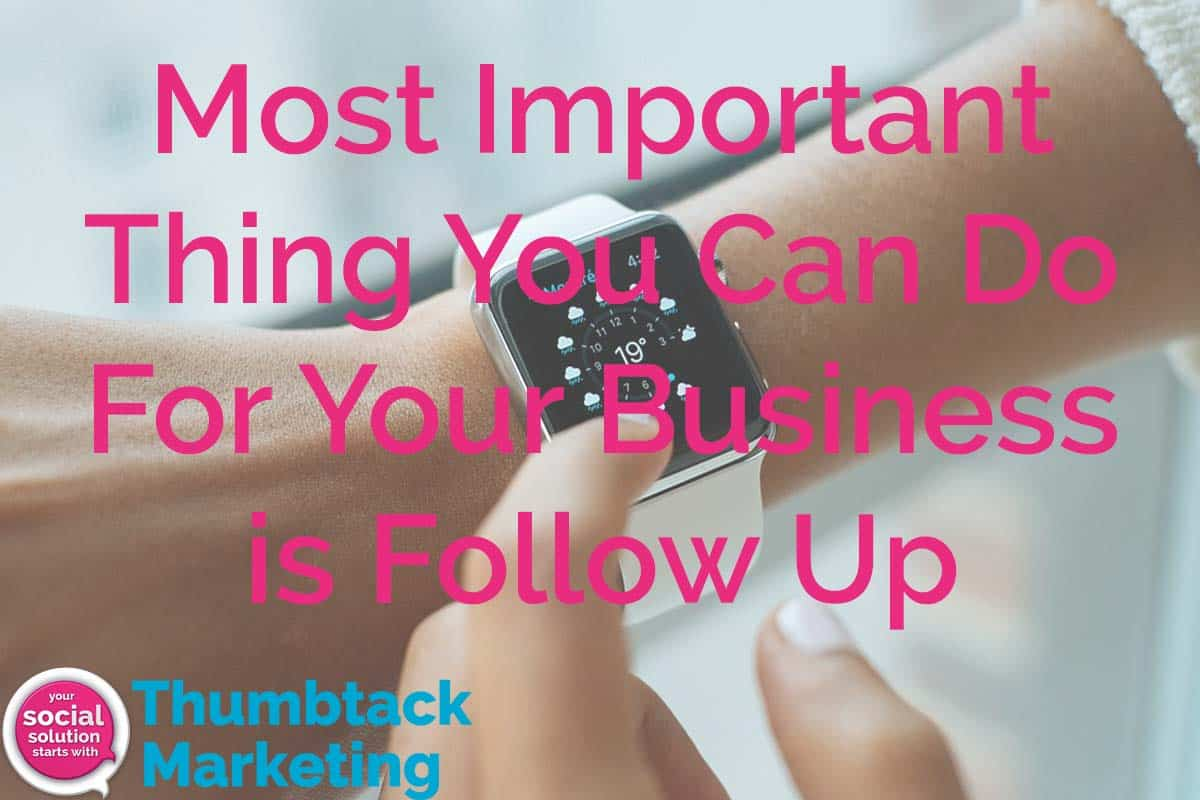 Most Important Thing You Can Do For Your Business is Follow Up